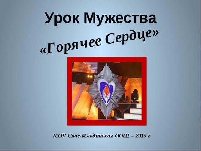 МОУ Спас-Ильдинская ООШ – 2015 г. «Горячее Сердце» Урок Мужества