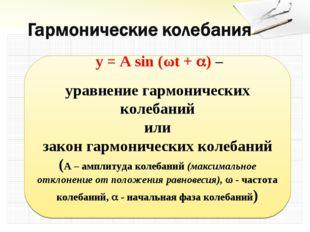 y = A sin (ωt + ) – уравнение гармонических колебаний или закон гармоническ