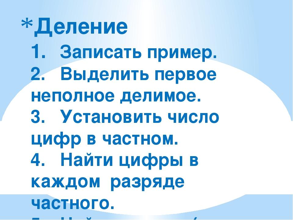 Деление 1.Записать пример. 2.Выделить первое неполное делимое. 3.Установит...