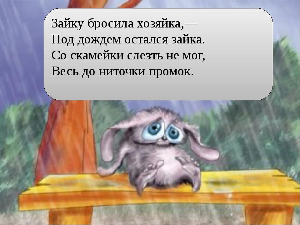 Зайку бросила хозяйка,— Под дождем остался зайка. Со скамейки слезть не мог,...