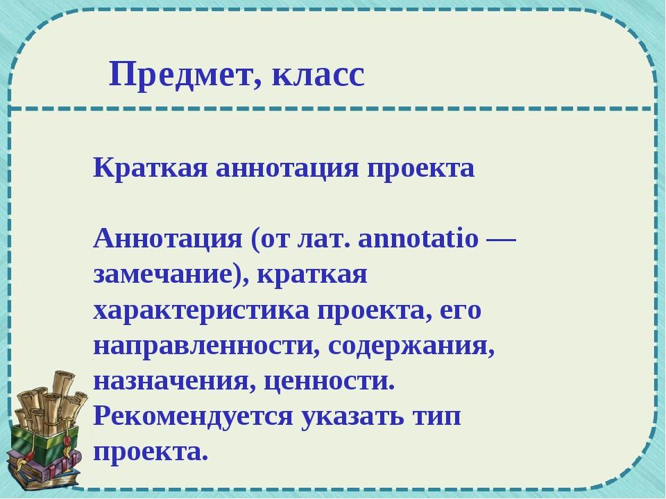 Краткая аннотация проекта Аннотация (от лат. annotatio — замечание), краткая...