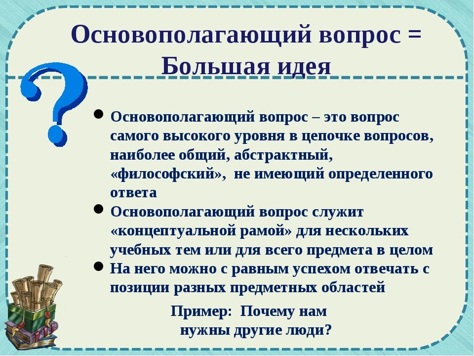 Основополагающий вопрос = Большая идея Основополагающий вопрос – это вопрос с...