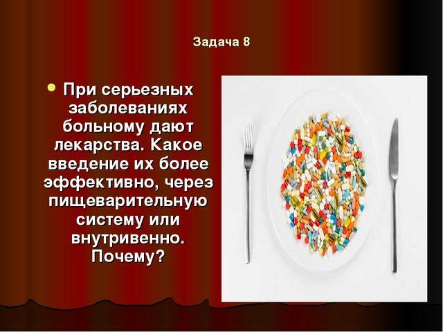 Задача 8 При серьезных заболеваниях больному дают лекарства. Какое введение и...