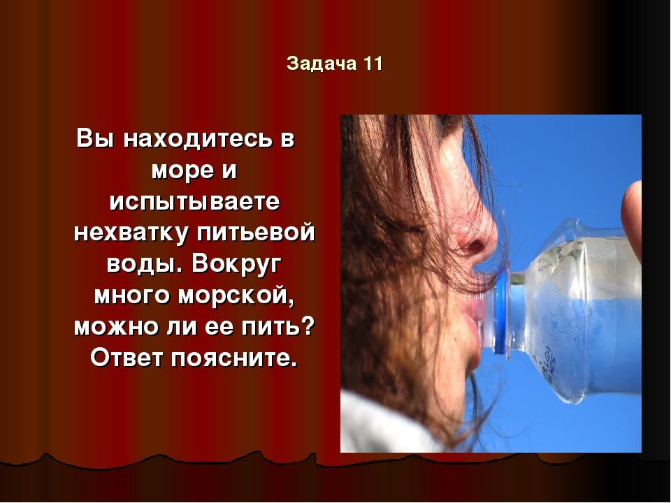 Задача 11 Вы находитесь в море и испытываете нехватку питьевой воды. Вокруг м...