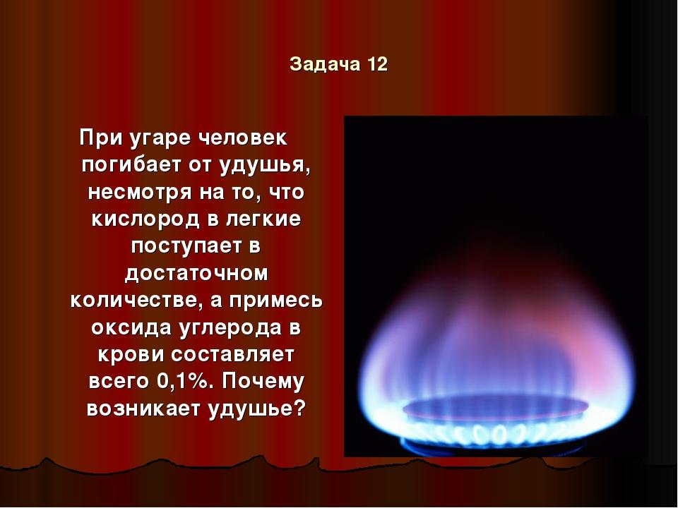 Задача 12 При угаре человек погибает от удушья, несмотря на то, что кислород...