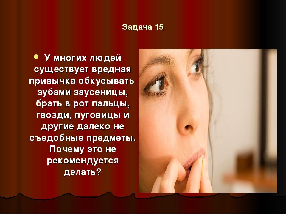 Задача 15 У многих людей существует вредная привычка обкусывать зубами заусен...