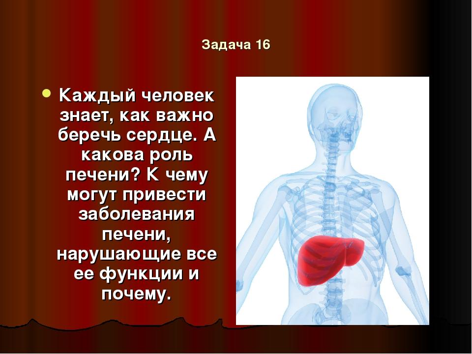 Задача 16 Каждый человек знает, как важно беречь сердце. А какова роль печени...