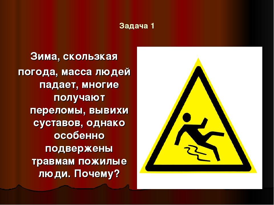 Задача 1 Зима, скользкая погода, масса людей падает, многие получают переломы...