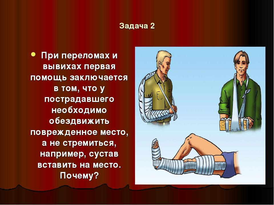 Задача 2 При переломах и вывихах первая помощь заключается в том, что у постр...