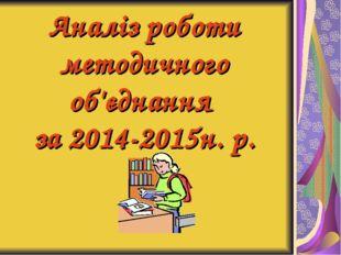 Аналіз роботи методичного об'єднання за 2014-2015н. р.