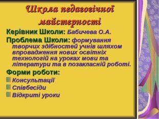 Школа педагогічної майстерності Керівник Школи: Бабичева О.А. Проблема Школи: