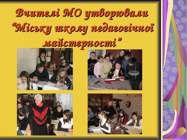 """Вчителі МО утворювали """"Міську школу педагогічної майстерності"""""""