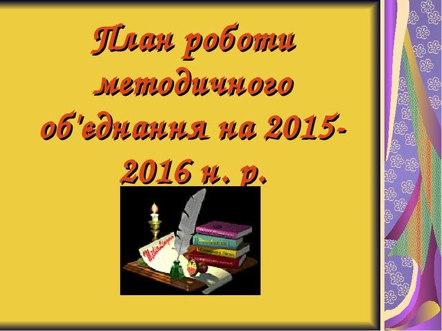План роботи методичного об'єднання на 2015-2016 н. р.