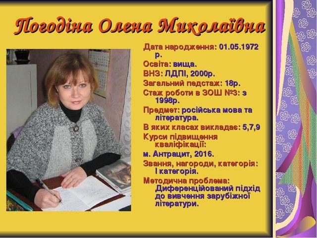 Погодіна Олена Миколаївна Дата народження: 01.05.1972 р. Освіта: вища. ВНЗ: Л...