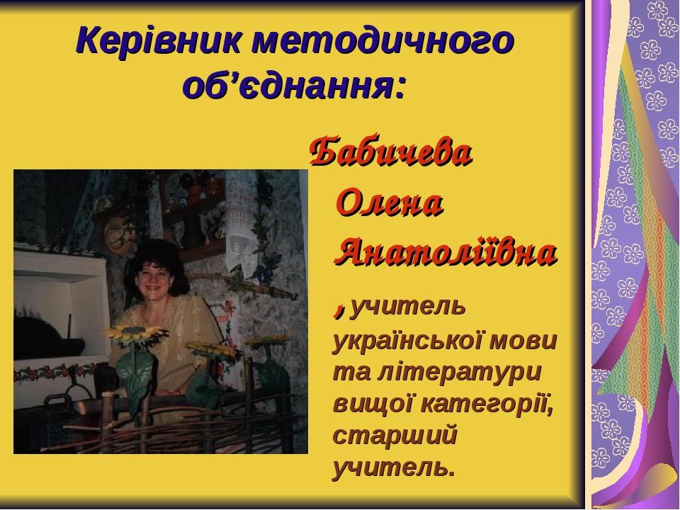 Керівник методичного об'єднання: Бабичева Олена Анатоліївна, учитель українсь...