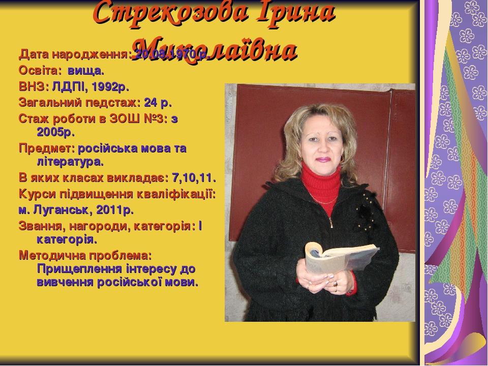 Стрекозова Ірина Миколаївна Дата народження: 20.08.1970 р. Освіта: вища. ВНЗ:...