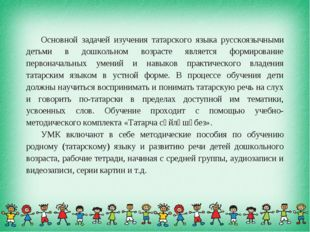 Основной задачей изучения татарского языка русскоязычными детьми в дошкольном
