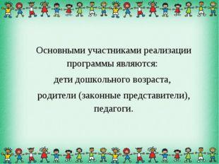 Основными участниками реализации программы являются: дети дошкольного возраст