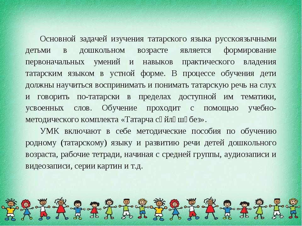 Основной задачей изучения татарского языка русскоязычными детьми в дошкольном...