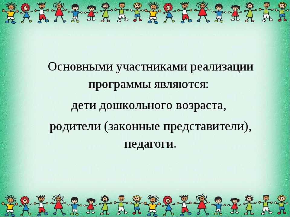 Основными участниками реализации программы являются: дети дошкольного возраст...