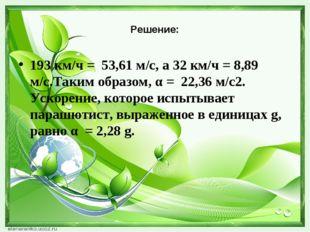 Решение: 193 км/ч = 53,61 м/с, а 32 км/ч = 8,89 м/с.Таким образом, α = 22,36