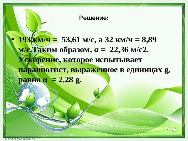 Решение: 193 км/ч = 53,61 м/с, а 32 км/ч = 8,89 м/с.Таким образом, α = 22,36...