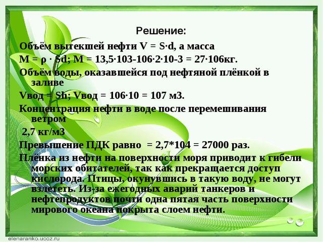 Решение: Объём вытекшей нефти V = S∙d, а масса М = ρ ∙ Sd; М = 13,5∙103-106∙2...