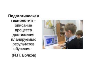 Педагогическая технология – описание процесса достижения планируемых результа