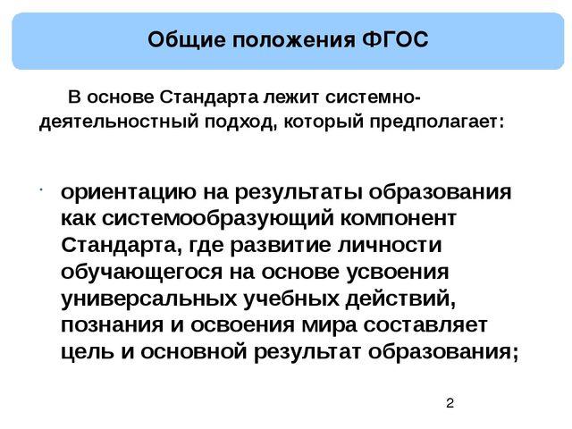 Общие положения ФГОС В основе Стандарта лежит системно-деятельностный подхо...