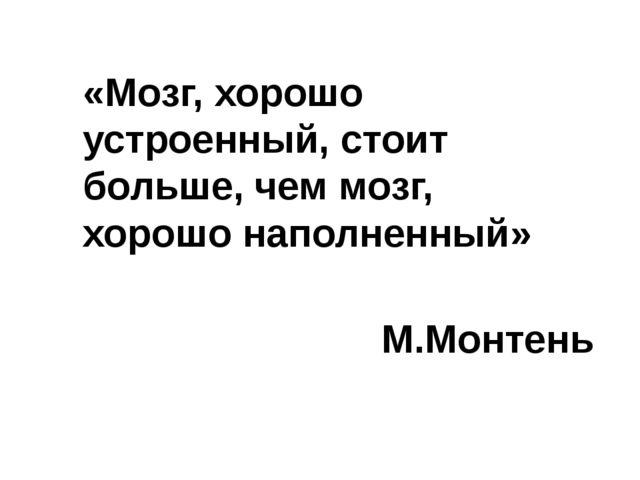 «Мозг, хорошо устроенный, стоит больше, чем мозг, хорошо наполненный» М.Монтень