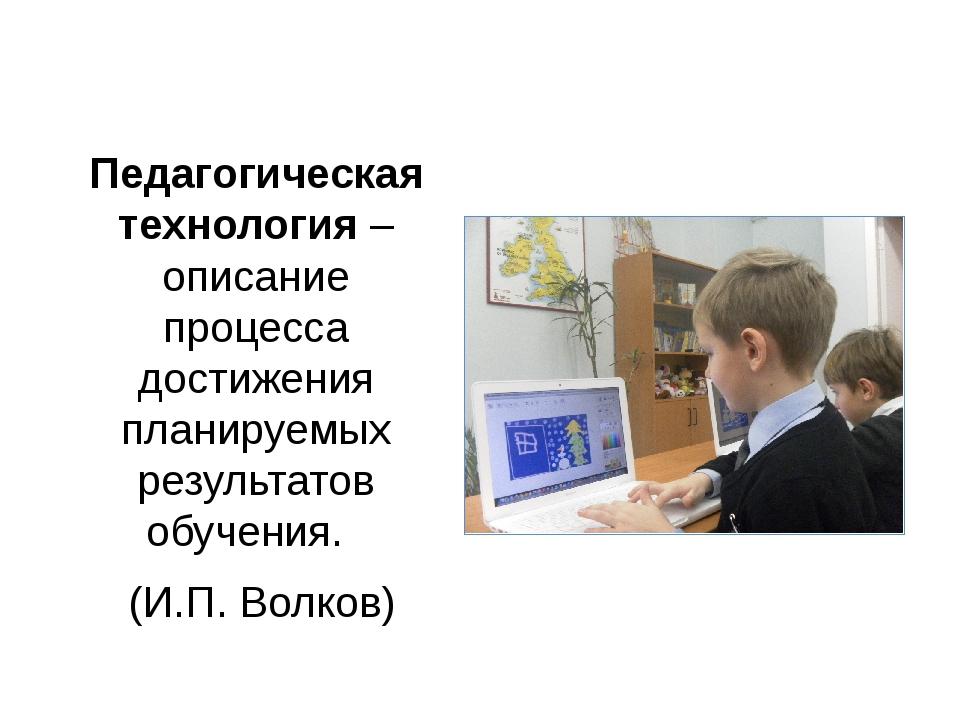 Педагогическая технология – описание процесса достижения планируемых результа...