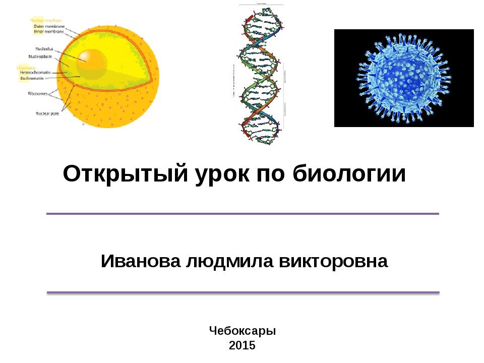 Открытый урок по биологии Иванова людмила викторовна Чебоксары 2015