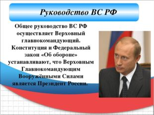 Общее руководство ВС РФ осуществляет Верховный главнокомандующий. Конституци