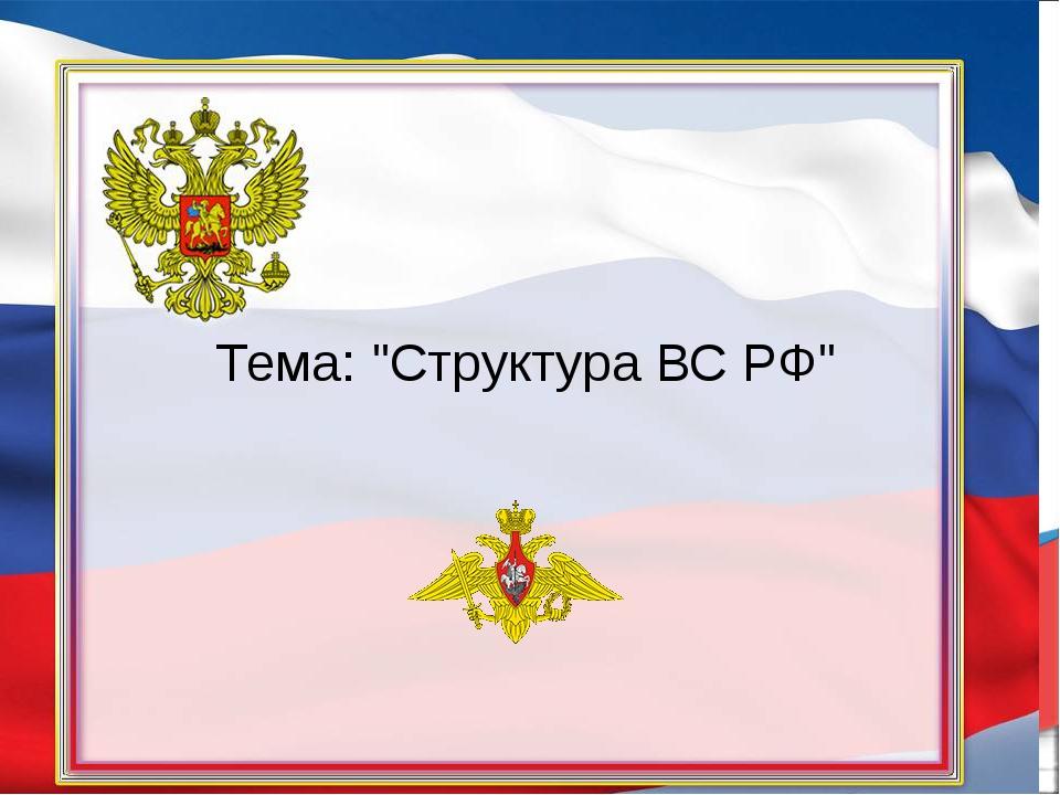 """Тема: """"Структура ВС РФ"""""""