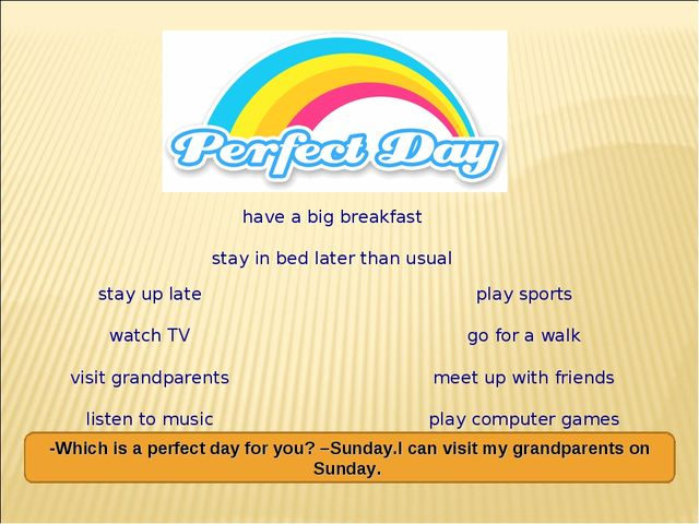 stay up late watch TV visit grandparents listen to music play sports go for a...