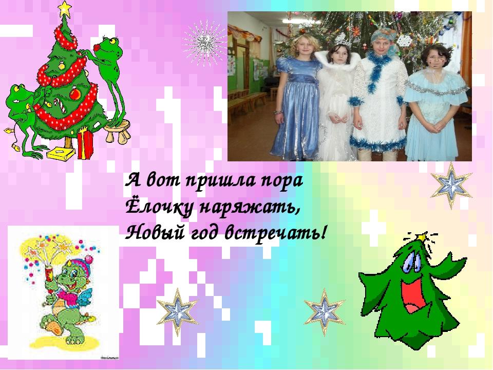 А вот пришла пора Ёлочку наряжать, Новый год встречать!