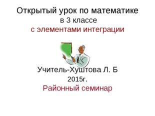 Открытый урок по математике в 3 классе с элементами интеграции Учитель-Хуштов