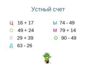 Устный счет Ц 16 + 17 Ы 74 - 49 О 49 + 24 М 79 + 14 Л 29 + 39 О 90 - 49 Д 63