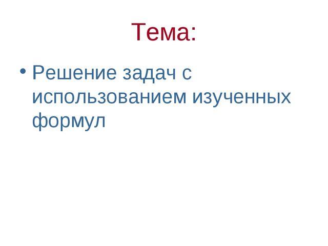 Тема: Решение задач с использованием изученных формул
