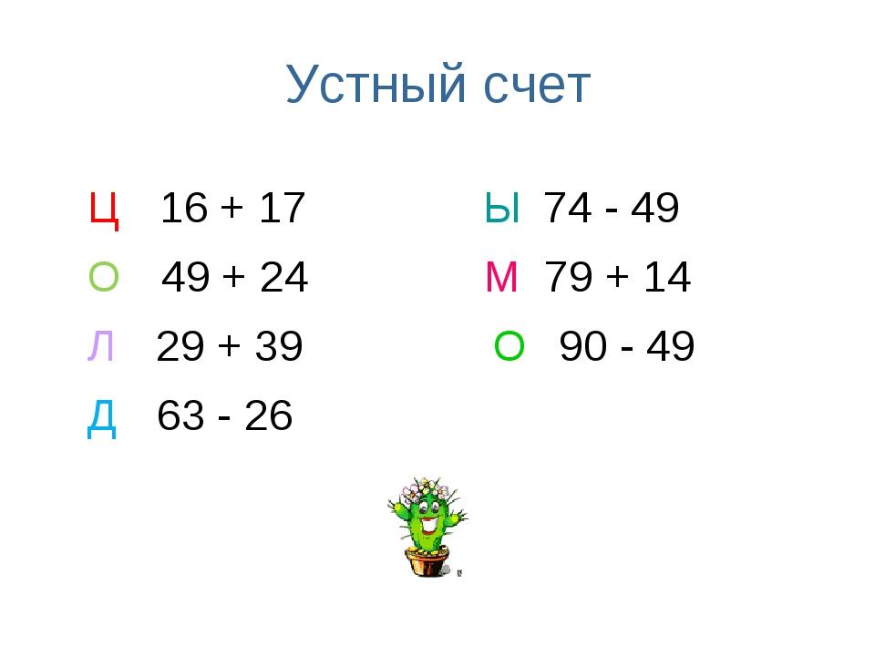 Устный счет Ц 16 + 17 Ы 74 - 49 О 49 + 24 М 79 + 14 Л 29 + 39 О 90 - 49 Д 63...
