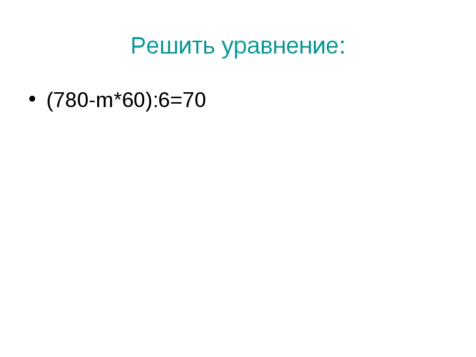 Решить уравнение: (780-m*60):6=70