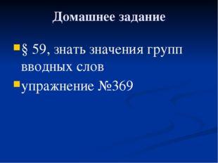 Домашнее задание § 59, знать значения групп вводных слов упражнение №369