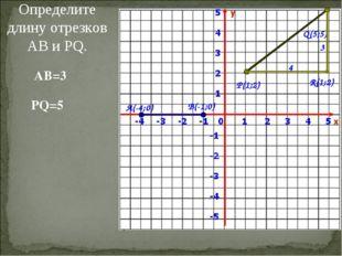 Определите длину отрезков АВ и PQ. А(-4;0) В(-1;0) P(1;2) Q(5;5) AB=3 PQ=5 R(