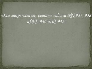 Для закрепления, решите задачи №№ 937, 938 а)д)е), 940 а) б), 942.