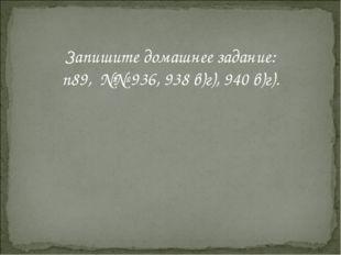 Запишите домашнее задание: п89, №№ 936, 938 в)г), 940 в)г).