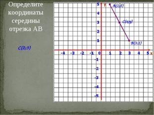 Определите координаты середины отрезка АВ А(1;5) В(3;1) С(x;y) C(2;3)