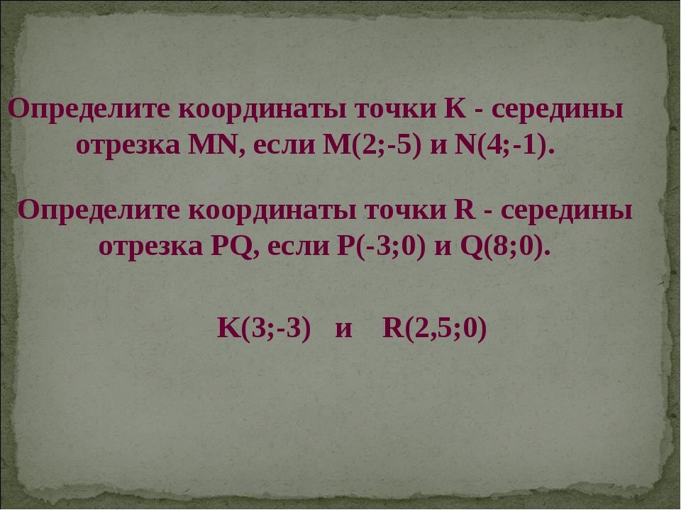 Определите координаты точки К - середины отрезка MN, если M(2;-5) и N(4;-1)....