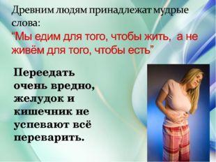 Переедать очень вредно, желудок и кишечник не успевают всё переварить.