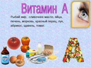 Рыбий жир, сливочное масло, яйца, печень, морковь, красный перец, лук, абрико
