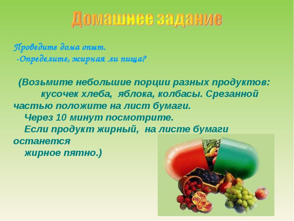 Проведите дома опыт. -Определите, жирная ли пища? (Возьмите небольшие порции...